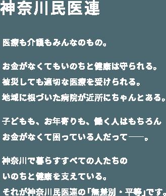 神奈川民医連 医療も介護もみんなのもの。お金がなくてもいのちと健康は守られる。被災しても適切な医療を受けられる。地域に根づいた病院が近所にちゃんとある。子どもも、お年寄りも、働く人はもちろんお金がなくて困っている人だって――。神奈川で暮らすすべての人たちのいのちと健康を支えている。それが神奈川民医連の「無差別・平等」です。